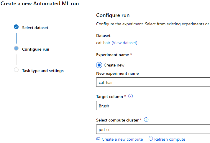 Create a new Automated ML run  Configure run  Configure the experiment. Select from existing experiments or  e Select dataset  Dataset  cat-hair (View dataset)  Configure run  Experiment name *  Create new  Task type and settings  New experiment name  cat-hair  Target column  Brush  Select compute cluster  jod-cc  Create a new compute CD Refresh compute